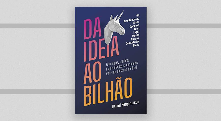"""Livro """"Da ideia ao bilhão: estratégias, conflitos e aprendizados das primeiras start-ups unicórnio do Brasil"""", de Daniel Bergamasco"""